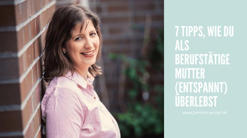 7 Tipps wie du als berufstätige Mutter (entspannt) überlebst